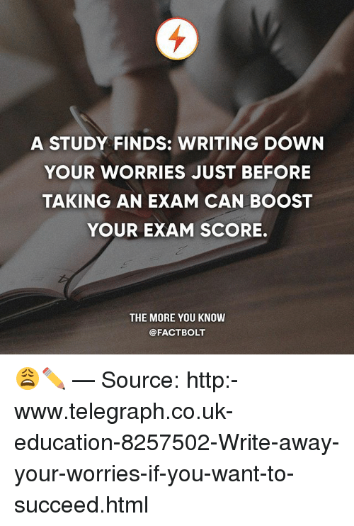 Memes, The More You Know, and Boost: A STUDY FINDS: WRITING DOWN  YOUR WORRIES JUST BEFORE  TAKING AN EXAM CAN BOOST  YOUR EXAM SCORE.  THE MORE YOU KNOW  @FACTBOLT 😩✏️ — Source: http:-www.telegraph.co.uk-education-8257502-Write-away-your-worries-if-you-want-to-succeed.html