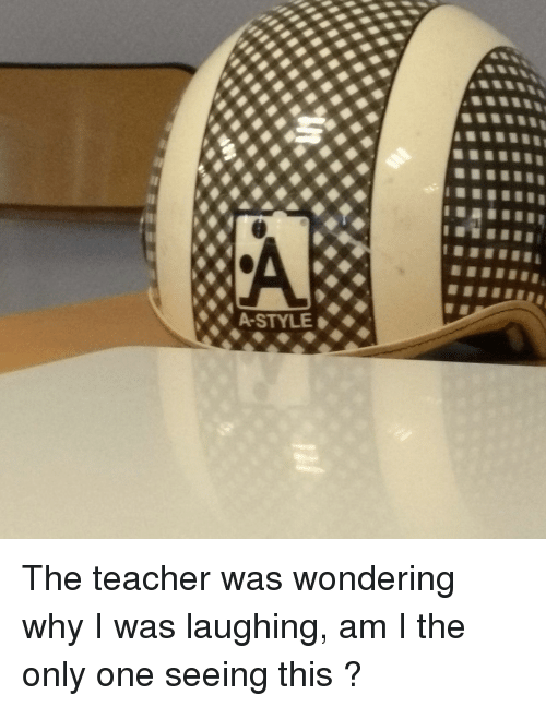 am i the only: A-STYLE The teacher was wondering why I was laughing, am I the only one seeing this ?