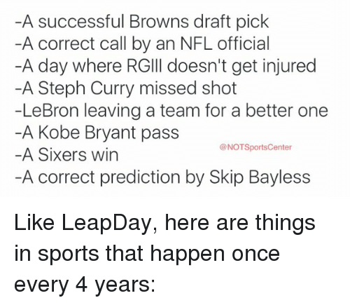 Kobe Bryant, Nfl, and Skip Bayless: -A successful Browns draft pick  -A correct call by an NFL official  -A day where RGIll doesn't get injured  -A Steph Curry missed shot  -LeBron leaving a team for a better one  -A Kobe Bryant pass  @NOTSportsCenter  A Sixers win  -A correct prediction by Skip Bayless Like LeapDay, here are things in sports that happen once every 4 years: