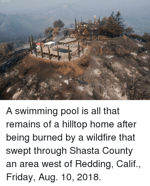Friday, Memes, and Home: A swimming pool is all that remains of a hilltop home after being burned by a wildfire that swept through Shasta County an area west of Redding, Calif., Friday, Aug. 10, 2018.