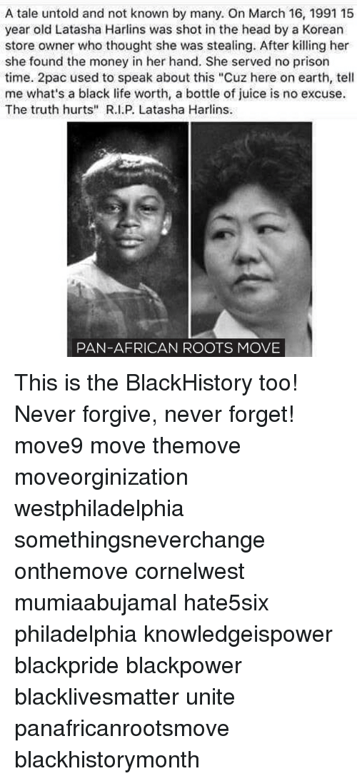 """Memes, Truth Hurts, and 🤖: A tale untold and not known by many. On March 16, 1991 15  year old Latasha Harlins was shot in the head by a Korean  store owner who thought she was stealing. After killing her  she found the money in her hand. She served no prison  time. 2pac used to speak about this """"Cuz here on earth, tell  me what's a black life worth, a bottle of juice is no excuse.  The truth hurts"""" R.I.P. Latasha Harlins.  PAN-AFRICAN ROOTS MOVE This is the BlackHistory too! Never forgive, never forget! move9 move themove moveorginization westphiladelphia somethingsneverchange onthemove cornelwest mumiaabujamal hate5six philadelphia knowledgeispower blackpride blackpower blacklivesmatter unite panafricanrootsmove blackhistorymonth"""