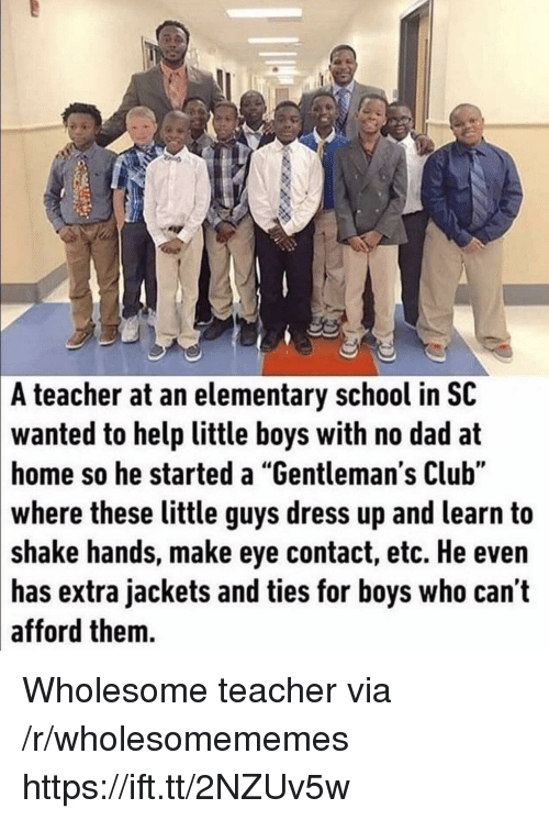 "Club, Dad, and School: A  teacher at an elementary school in SC  to help little boys with no dad at  home so he started a ""Gentleman's Club""  wanted  these little guys dress up and learn to  shake hands, make eye contact, etc. He even  extra jackets and ties for boys who can't  where  has  afford them. Wholesome teacher via /r/wholesomememes https://ift.tt/2NZUv5w"