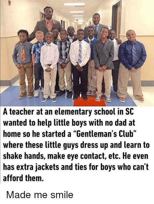 "Club, Dad, and School: A teacher at an elementary school in SC  wanted to help little boys with no dad at  home so he started a ""Gentleman's Club""  where these little guys dress up and learn to  shake hands, make eye contact, etc. He even  has extra jackets and ties for boys who can t  afford them. Made me smile"