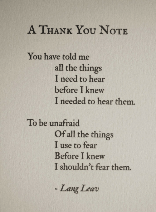 All the Things: A THANK You NoTE  You have told me  all the things  I need to hear  before I knew  I needed to hear them.  To be unafraid  Of all the things  I use to fear  Before I knew  I shouldn't fear them.  Lang Leav