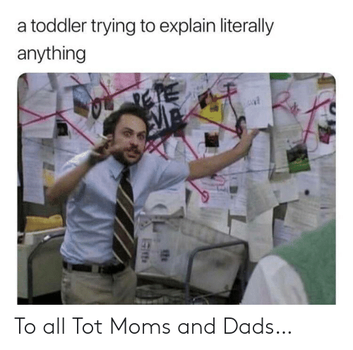 Moms, All, and Dads: a toddler trying to explain literally  anything To all Tot Moms and Dads…