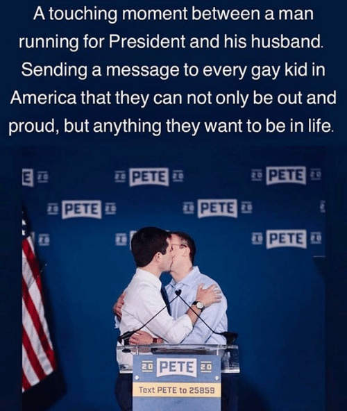 America, Life, and Text: A touching moment between a man  running for President and his husband.  Sending a message to every gay kid in  America that they can not only be out and  proud, but anything they want to be in life.  PETE  PETE  PETE  PETE  PETE  Text PETE to 25859