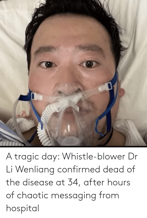 disease: A tragic day: Whistle-blower Dr Li Wenliang confirmed dead of the disease at 34, after hours of chaotic messaging from hospital