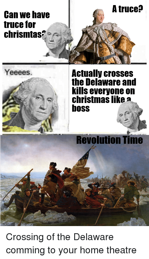 Christmas, History, and Home: A truce?  Can we have  truce for  chrismtas?  Yeeees  Actually crosses  the Delaware and  kills everyone on  christmas like a  boss  Revolution Time