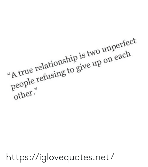"""True, Net, and Href: """"A true relationship is two unperfect  people refusing to give up on each  other."""" https://iglovequotes.net/"""