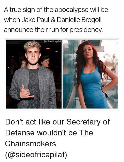 Memes, Run, and True: A true sign of the apocalypse will be  when Jake Paul & Danielle Bregoli  announce their run for presidency.  @sideofricepilaf Don't act like our Secretary of Defense wouldn't be The Chainsmokers (@sideofricepilaf)
