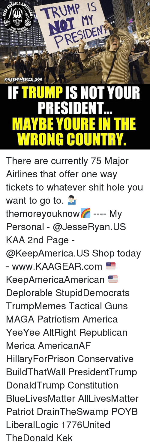 Magas: A TRUMP IS  PRESIDENT  IF TRUMP IS NOT YOUR  PRESIDENT  MAYBE YOURE IN THE  WRONG COUNTRY. There are currently 75 Major Airlines that offer one way tickets to whatever shit hole you want to go to. 💁🏻‍♂️ themoreyouknow🌈 ---- My Personal - @JesseRyan.US KAA 2nd Page - @KeepAmerica.US Shop today - www.KAAGEAR.com 🇺🇸 KeepAmericaAmerican 🇺🇸 Deplorable StupidDemocrats TrumpMemes Tactical Guns MAGA Patriotism America YeeYee AltRight Republican Merica AmericanAF HillaryForPrison Conservative BuildThatWall PresidentTrump DonaldTrump Constitution BlueLivesMatter AllLivesMatter Patriot DrainTheSwamp POYB LiberalLogic 1776United TheDonald Kek