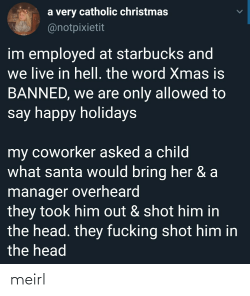 Santa: a very catholic christmas  @notpixietit  im employed at starbucks and  we live in hell. the word Xmas is  BANNED, we are only allowed to  say happy holidays  my coworker asked a child  what santa would bring her & a  manager overheard  they took him out & shot him in  the head. they fucking shot him in  the head meirl