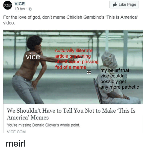 America Memes: A VICE  Like Page  10 hrs  For the love of god, don't meme Childish Gambino's 'This Is America'  video.  culturally illiterate  article preaching  about some passing  fad of a meme  vice  my belief that  vice couldn't  possibly get  ny more pathetic  We Shouldn't Have to Tell You Not to Make This Is  America' Memes  You're missing Donald Glover's whole point.  VICE COM meirl