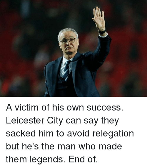 Leicester City: A victim of his own success. Leicester City can say they sacked him to avoid relegation but he's the man who made them legends. End of.