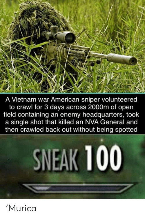 murica: A Vietnam war American sniper volunteered  to crawl for 3 days across 2000m of open  field containing an enemy headquarters, took  a single shot that killed an NVA General and  then crawled back out without being spotted  SNEAK 100 'Murica