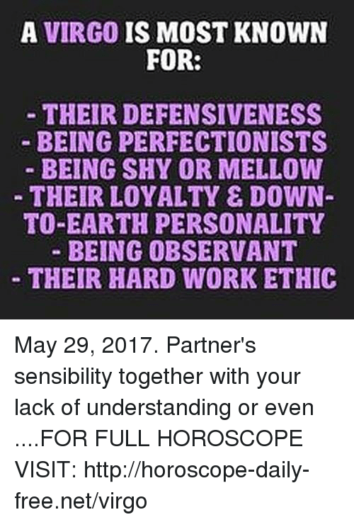 observant: A VIRGO  IS MOST KNOWN  FOR:  THEIR DEFENSIVENESS  BEING PERFECTIONISTS  BEING SHY OR MELLOW  THEIR LOYALTY E DOWN  TO-EARTH PERSONALITY  BEING OBSERVANT  THEIR HARD WORK ETHIC May 29, 2017. Partner's sensibility together with your lack of understanding or even  ....FOR FULL HOROSCOPE VISIT: http://horoscope-daily-free.net/virgo