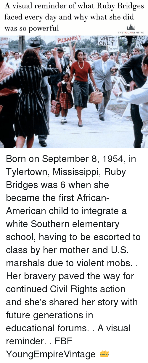 integrate: A visual reminder of what Ruby Bridges  faced every day and why what she did  was so powerful  THE YOUNG EMPIRE  PICKANINT  NO  9lory  School Born on September 8, 1954, in Tylertown, Mississippi, Ruby Bridges was 6 when she became the first African-American child to integrate a white Southern elementary school, having to be escorted to class by her mother and U.S. marshals due to violent mobs. . Her bravery paved the way for continued Civil Rights action and she's shared her story with future generations in educational forums. . A visual reminder. . FBF YoungEmpireVintage 👑