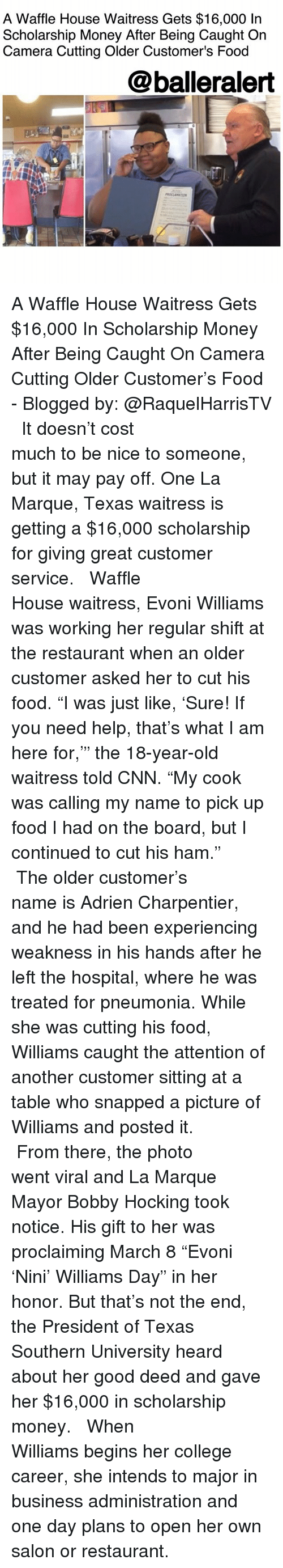 """Waffle House: A Waffle House Waitress Gets $16,000 In  Scholarship Money After Being Caught On  Camera Cutting Older Customer's Food  @balleralert A Waffle House Waitress Gets $16,000 In Scholarship Money After Being Caught On Camera Cutting Older Customer's Food - Blogged by: @RaquelHarrisTV ⠀⠀⠀⠀⠀⠀⠀⠀⠀ ⠀⠀⠀⠀⠀⠀⠀⠀⠀ It doesn't cost much to be nice to someone, but it may pay off. One La Marque, Texas waitress is getting a $16,000 scholarship for giving great customer service. ⠀⠀⠀⠀⠀⠀⠀⠀⠀ ⠀⠀⠀⠀⠀⠀⠀⠀⠀ Waffle House waitress, Evoni Williams was working her regular shift at the restaurant when an older customer asked her to cut his food. """"I was just like, 'Sure! If you need help, that's what I am here for,'"""" the 18-year-old waitress told CNN. """"My cook was calling my name to pick up food I had on the board, but I continued to cut his ham."""" ⠀⠀⠀⠀⠀⠀⠀⠀⠀ ⠀⠀⠀⠀⠀⠀⠀⠀⠀ The older customer's name is Adrien Charpentier, and he had been experiencing weakness in his hands after he left the hospital, where he was treated for pneumonia. While she was cutting his food, Williams caught the attention of another customer sitting at a table who snapped a picture of Williams and posted it. ⠀⠀⠀⠀⠀⠀⠀⠀⠀ ⠀⠀⠀⠀⠀⠀⠀⠀⠀ From there, the photo went viral and La Marque Mayor Bobby Hocking took notice. His gift to her was proclaiming March 8 """"Evoni 'Nini' Williams Day"""" in her honor. But that's not the end, the President of Texas Southern University heard about her good deed and gave her $16,000 in scholarship money. ⠀⠀⠀⠀⠀⠀⠀⠀⠀ ⠀⠀⠀⠀⠀⠀⠀⠀⠀ When Williams begins her college career, she intends to major in business administration and one day plans to open her own salon or restaurant."""