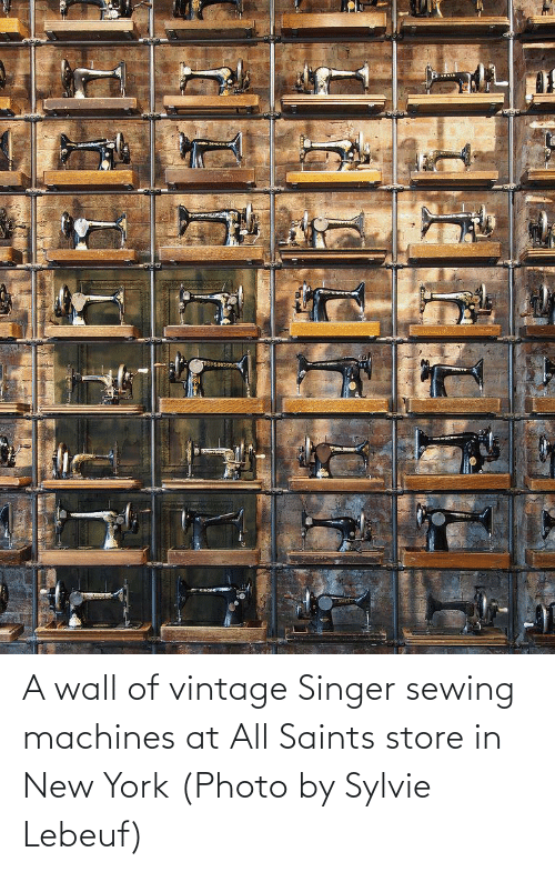 sewing machines: A wall of vintage Singer sewing machines at All Saints store in New York (Photo by Sylvie Lebeuf)