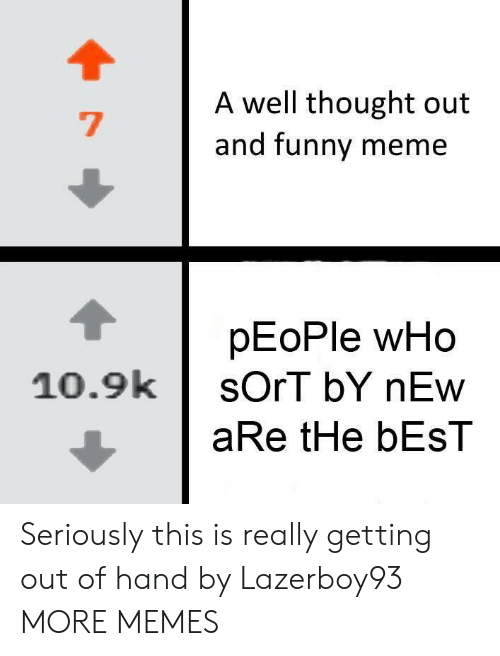 And Funny: A well thought out  and funny meme  pEoPle wHo  10.9ksOrT bY nEw  aRe tHe bEsT Seriously this is really getting out of hand by Lazerboy93 MORE MEMES