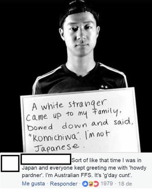 Konnichiwa: A white stranger  came up to my Familvy  bowed down and said  Konnichiwa m no  Japane se  Sort of like that time I was in  Japan and everyone kept greeting me with 'howdy  pardner. l'm Australian FFS. It's 'g'day cunt'.  Me gusta Responder 1979 18 de