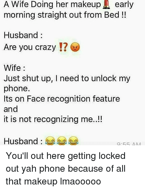 Makeup, Memes, and Shut Up: A Wife Doing her makeup A early  morning straight out from Bed  Husband  Are you crazy  Wife  Just shut up, I need to unlock my  phone.  Its on Face recognition feature  and  it is not recognizing me..!!  Husband You'll out here getting locked out yah phone because of all that makeup lmaooooo