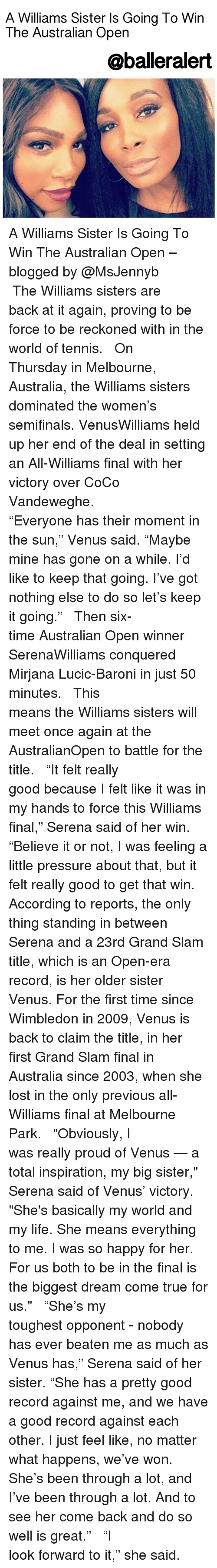 """Reckonize: A Williams Sister Is Going To Win  The Australian Open  @balleralert A Williams Sister Is Going To Win The Australian Open – blogged by @MsJennyb ⠀⠀⠀⠀⠀⠀⠀⠀⠀ ⠀⠀⠀⠀⠀⠀⠀⠀⠀ The Williams sisters are back at it again, proving to be force to be reckoned with in the world of tennis. ⠀⠀⠀⠀⠀⠀⠀⠀⠀ ⠀⠀⠀⠀⠀⠀⠀⠀⠀ On Thursday in Melbourne, Australia, the Williams sisters dominated the women's semifinals. VenusWilliams held up her end of the deal in setting an All-Williams final with her victory over CoCo Vandeweghe. ⠀⠀⠀⠀⠀⠀⠀⠀⠀ ⠀⠀⠀⠀⠀⠀⠀⠀⠀ """"Everyone has their moment in the sun,"""" Venus said. """"Maybe mine has gone on a while. I'd like to keep that going. I've got nothing else to do so let's keep it going."""" ⠀⠀⠀⠀⠀⠀⠀⠀⠀ ⠀⠀⠀⠀⠀⠀⠀⠀⠀ Then six-time Australian Open winner SerenaWilliams conquered Mirjana Lucic-Baroni in just 50 minutes. ⠀⠀⠀⠀⠀⠀⠀⠀⠀ ⠀⠀⠀⠀⠀⠀⠀⠀⠀ This means the Williams sisters will meet once again at the AustralianOpen to battle for the title. ⠀⠀⠀⠀⠀⠀⠀⠀⠀ ⠀⠀⠀⠀⠀⠀⠀⠀⠀ """"It felt really good because I felt like it was in my hands to force this Williams final,"""" Serena said of her win. """"Believe it or not, I was feeling a little pressure about that, but it felt really good to get that win. According to reports, the only thing standing in between Serena and a 23rd Grand Slam title, which is an Open-era record, is her older sister Venus. For the first time since Wimbledon in 2009, Venus is back to claim the title, in her first Grand Slam final in Australia since 2003, when she lost in the only previous all-Williams final at Melbourne Park. ⠀⠀⠀⠀⠀⠀⠀⠀⠀ ⠀⠀⠀⠀⠀⠀⠀⠀⠀ """"Obviously, I was really proud of Venus — a total inspiration, my big sister,"""" Serena said of Venus' victory. """"She's basically my world and my life. She means everything to me. I was so happy for her. For us both to be in the final is the biggest dream come true for us."""" ⠀⠀⠀⠀⠀⠀⠀⠀⠀ ⠀⠀⠀⠀⠀⠀⠀⠀⠀ """"She's my toughest opponent - nobody has ever beaten me as much as Venus has,"""" Serena said of her sister. """"She has a pretty good record against me, and w"""