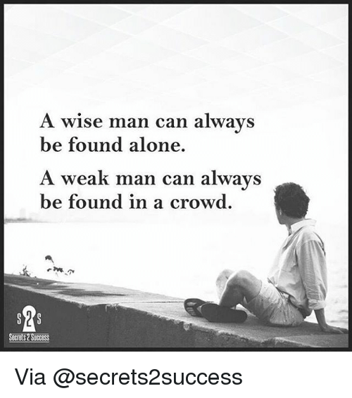 Aloner: A wise man can always  be found alone.  A weak man can always  be found in a crowd  Secrets SUCCESS Via @secrets2success