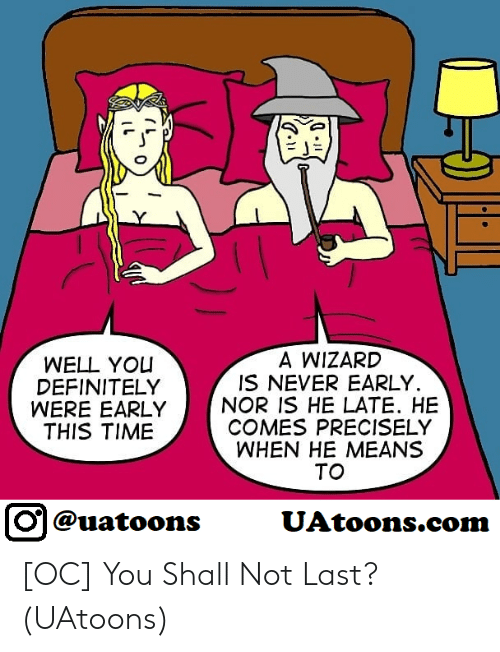 Precisely: A WIZARD  IS NEVER EARLY.  WELL YO  DEFINITELY  WERE EARLYNOR IS HE LATE. HE  THIS TIME  COMES PRECISELY  WHEN HE MEANS  TO  回@uatoons  UAtoons.co [OC] You Shall Not Last? (UAtoons)