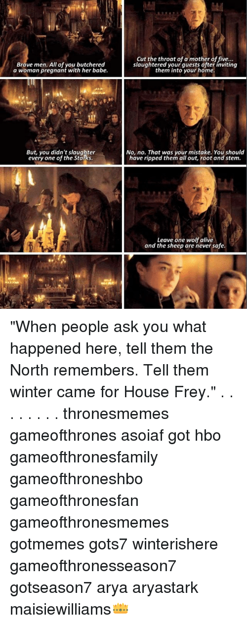 """Alive, Hbo, and Memes: a wom am pregnonteuth-he abe.laughtered ltoyosr hofte  Brave men. All of you butchered  a woman pregnant with her babe.  Cut the throat of a mother of five...  slaughtered your guests ofter inviting  them into your home.  But, you didn't slaughter  every one of the Starks  No, no. That was your mistake. You should  have ripped them all out, root and stem.  Leave one wolf alive  and the sheep are never safe. """"When people ask you what happened here, tell them the North remembers. Tell them winter came for House Frey."""" . . . . . . . . thronesmemes gameofthrones asoiaf got hbo gameofthronesfamily gameofthroneshbo gameofthronesfan gameofthronesmemes gotmemes gots7 winterishere gameofthronesseason7 gotseason7 arya aryastark maisiewilliams👑"""