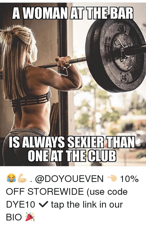 Club, Gym, and Link: A WOMAN  AT  THE BAR  S ALWAYS SEKIERTHAN  ONEAT THE  CLUB 😂💪🏼 . @DOYOUEVEN 👈🏼 10% OFF STOREWIDE (use code DYE10 ✔️ tap the link in our BIO 🎉