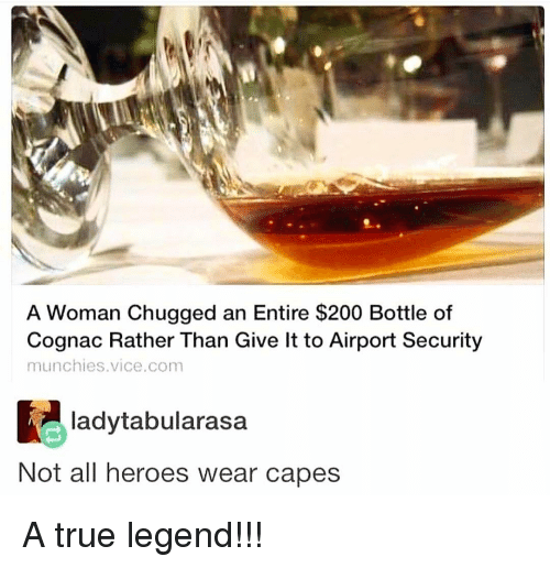 True Legend: A Woman Chugged an Entire $200 Bottle of  Cognac Rather Than Give lt to Airport Security  munchies.vice.com  ladytabularasa  Not all heroes wear capes A true legend!!!