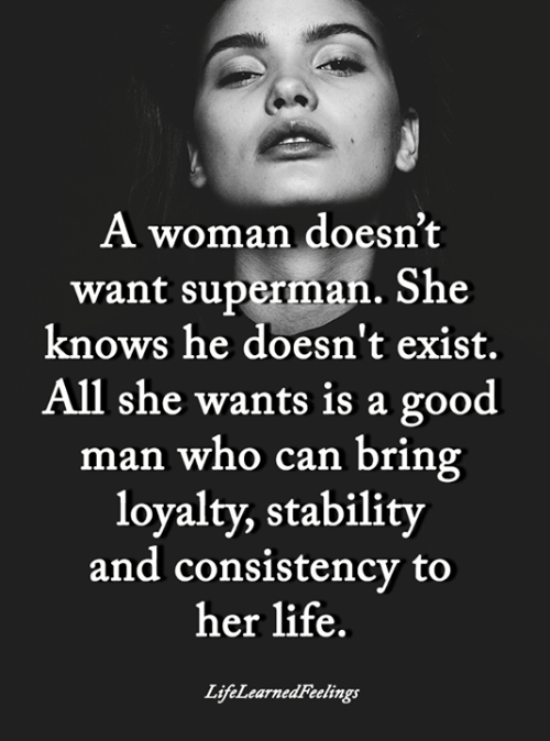 Life, Memes, and She Knows: A woman doesn't  want superman. She  knows he doesn't exist.  All she wants is a good  man who can bring  loyalty, stability  and consistency to  her life.  LifeLearnedFeelings