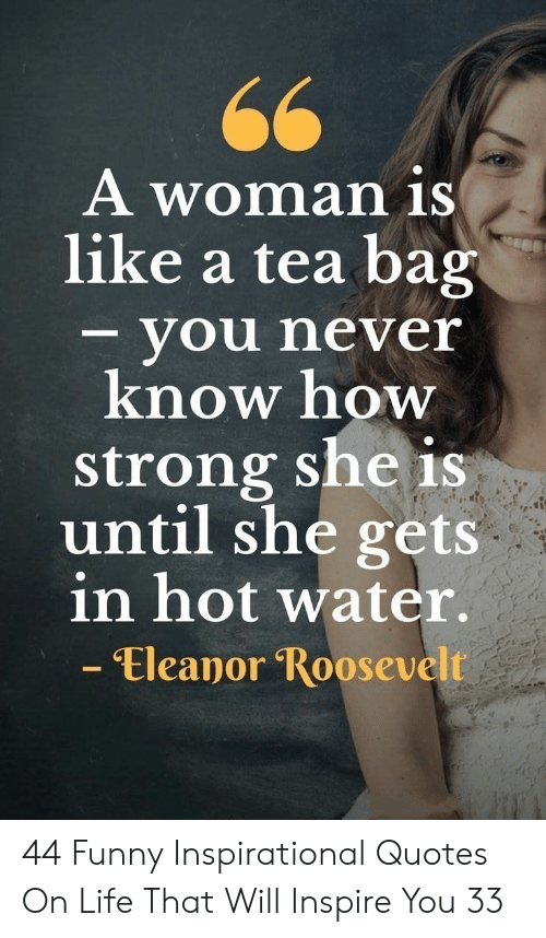 Funny, Life, and Quotes: A woman iS  like a tea bag  - you never  know how  strong she is  until she gets  in hot water.  - Eleanor Roosevelt 44 Funny Inspirational Quotes On Life That Will Inspire You 33