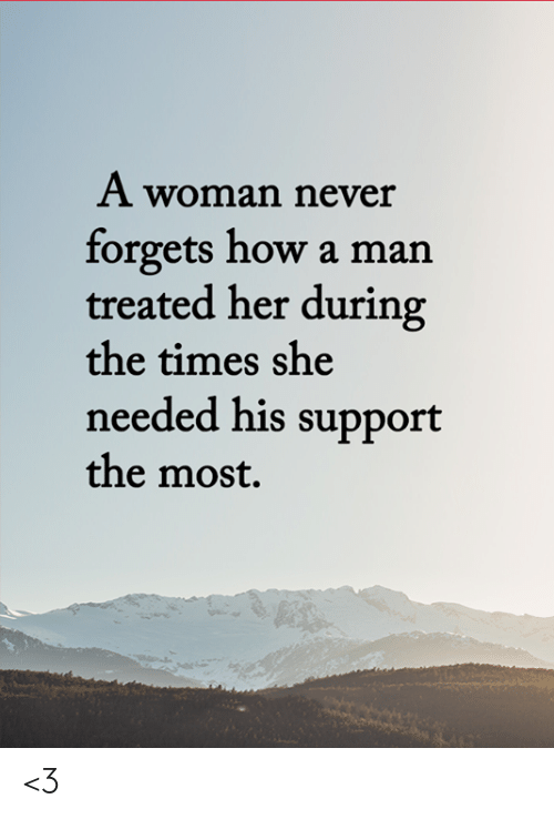 the times: A woman never  forgets how a man  treated her during  the times she  needed his support  the most. <3
