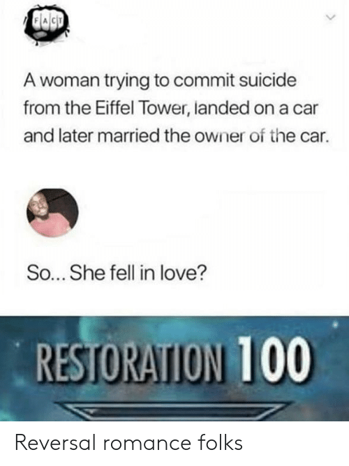 Love, Eiffel Tower, and Suicide: A woman trying to commit suicide  from the Eiffel Tower, landed on a car  and later married the owner of the car.  So... She fell in love?  RESTORATION 100 Reversal romance folks