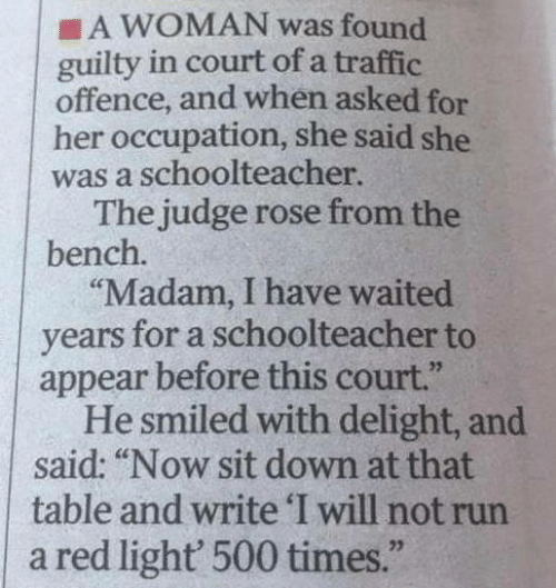 """Memes, Run, and Traffic: A WOMAN was found  guilty in court of a traffic  offence, and when asked for  her occupation, she said she  was a schoolteacher.  The judge rose from the  bench.  """"Madam, I have waited  years for a schoolteacher to  appear before this court.""""  He smiled with delight, and  said: """"Now sit down at that  table and write 'I will not run  a red light' 500 times."""""""