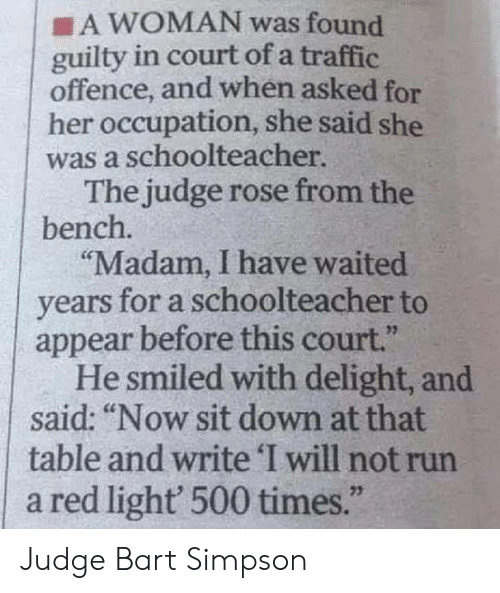 """Bart Simpson, Run, and Traffic: A WOMAN was found  guilty in court of a traffic  offence, and when asked for  her occupation, she said she  was a schoolteacher  The judge rose from the  bench.  """"Madam, I have waited  years for a schoolteacher to  appear before this court.""""  He smiled with delight, and  said: """"Now sit down at that  table and write 'I will not run  a red light 500 times.""""  23 Judge Bart Simpson"""