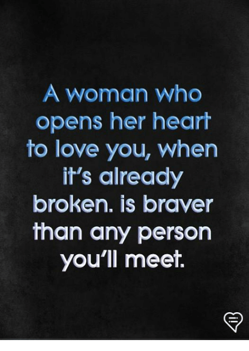 Love, Memes, and Heart: A woman who  opens her heart  to love you, when  it's already  broken. is braver  than any person  you'll meet.