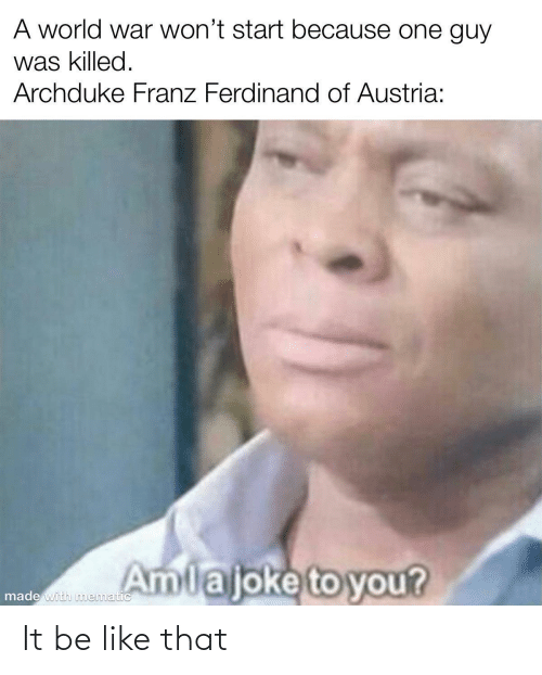 like that: A world war won't start because one guy  was killed.  Archduke Franz Ferdinand of Austria:  Amlajoke to you?  made with nmematic It be like that