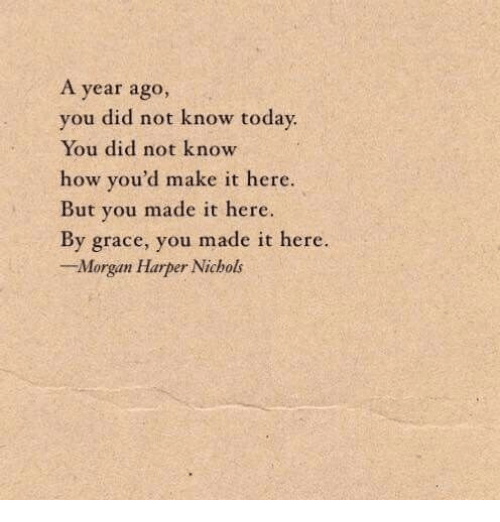 How, Grace, and Did: A year ago,  you did not know toda  You did not know  how you'd make it here.  But you made it here.  By grace, you made it here.  -Morgan Harper Nichols