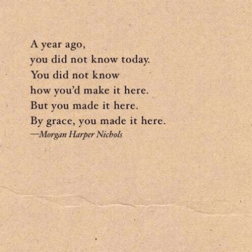 Today, How, and Grace: A year ago,  you did not know today  You did not know  how you'd make it here.  But you made it here.  By grace, you made it here.  Morgan Harper Nichols