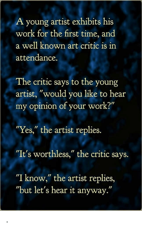 "Work, Time, and The Critic: A young artist exhibits his  work for the first time, and  a well known art critic is irn  attendance.  The critic says to the young  artist, ""would you like to hear  my opinion of your work?""  Yes,"" the artist replies.  ""It's worthless,"" the critic says.  ""I know,"" the artist replies,  ""but let's hear it anyway."" ."
