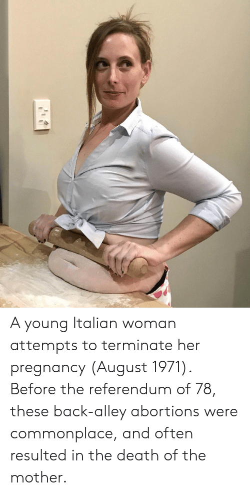 Death, Pregnancy, and Back: A young Italian woman attempts to terminate her pregnancy (August 1971). Before the referendum of 78, these back-alley abortions were commonplace, and often resulted in the death of the mother.