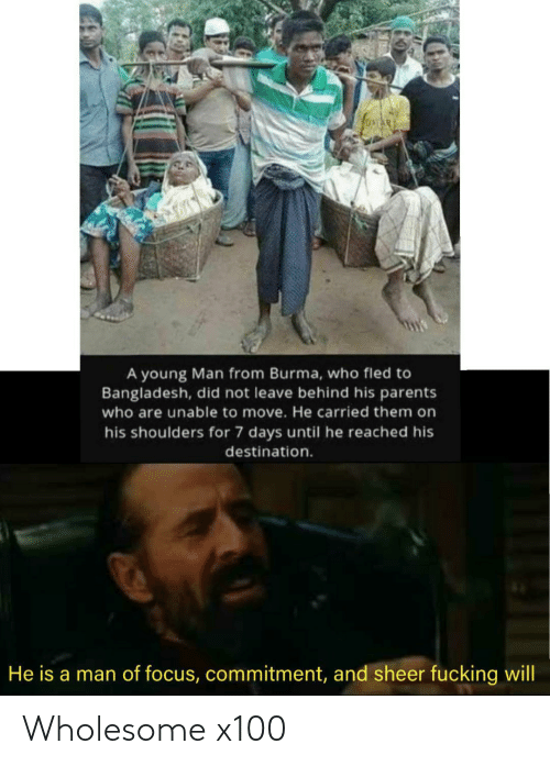 Until: A young Man from Burma, who fled to  Bangladesh, did not leave behind his parents  who are unable to move. He carried them on  his shoulders for 7 days until he reached his  destination.  He is a man of focus, commitment, and sheer fucking will Wholesome x100