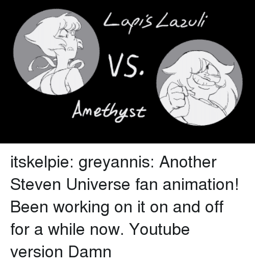 Steven Universe: a2ull  Amethyst itskelpie:  greyannis:  Another Steven Universe fan animation! Been working on it on and off for a while now. Youtube version  Damn