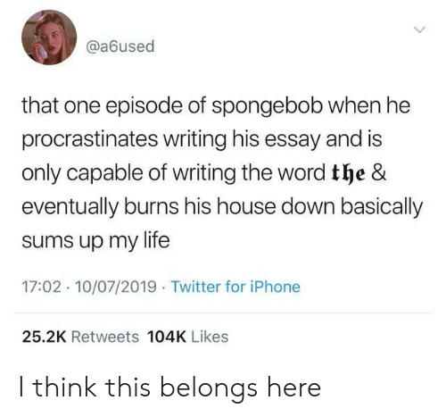 Iphone, Life, and SpongeBob: @a6used  that one episode of spongebob when he  procrastinates writing his essay and is  only capable of writing the word the &  eventually burns his house down basically  sums up my life  17:02 10/07/2019 Twitter for iPhone  25.2K Retweets 104K Likes I think this belongs here