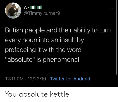 "Ability: A7  @Timmy_turner9  British people and their ability to turn  every noun into an insult by  prefaceing it with the word  ""absolute"" is phenomenal  12:11 PM · 12/22/19 · Twitter for Android You absolute kettle!"