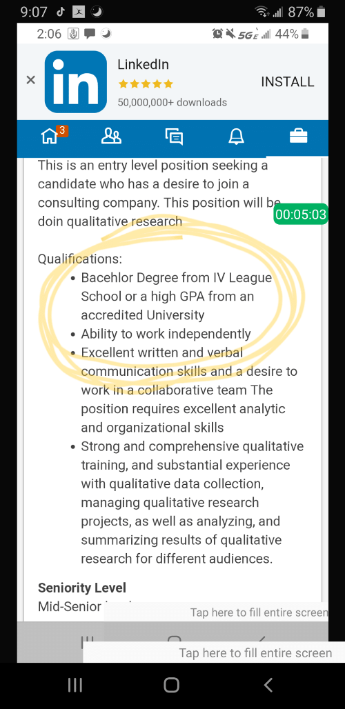 seniority: . a87%  9:07 J  5GE all 44%  2:06  LinkedIn  X  INSTALL  50,000,000+ downloads  This is an entry level position seeking a  candidate who has a desire to join a  consulting company. This position will be  doin qualitative research  00:05:03  Qualifications:  Bacehlor Degree from IV League  School or a high GPA from an  accredited University  Ability to work independently  Excellent written and verbal  communication skills and a desire to  work in a collaborative team The  position requires excellent analytic  and organizational skills  Strong and comprehensive qualitative  training, and substantial experience  with qualitative data collection,  managing qualitative research  projects, as well as analyzing, and  summarizing results of qualitative  research for different audiences.  Seniority Level  Mid-Senior  Tap here to fill entire screen  Tap here to fill entire screen  O  in