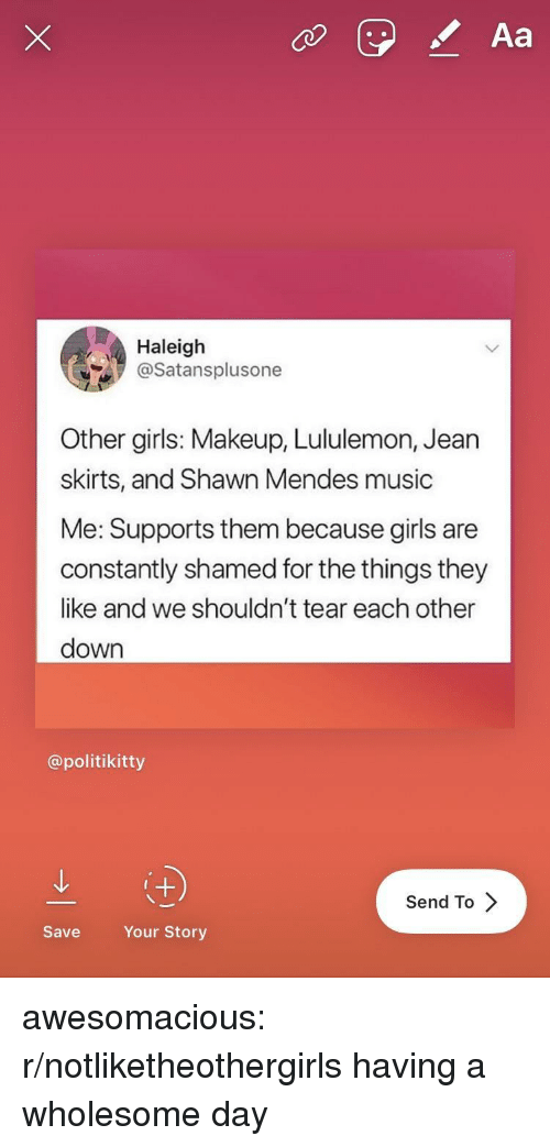 shamed: Aa  Haleigh  @Satansplusone  Other girls: Makeup, Lululemon, Jearn  skirts, and Shawn Mendes music  Me: Supports them because girls are  constantly shamed for the things they  like and we shouldn't tear each other  down  @politikitty  Send To  Save  Your Story awesomacious:  r/notliketheothergirls having a wholesome day